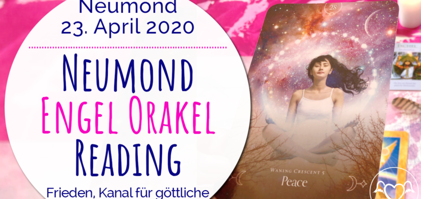 Neumond Engel Orakel Reading 23. April 2020: Frieden, Kanal göttlicher Energie, Vertrauen, Führung