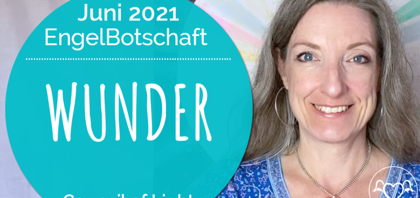EngelBotschaft, EnergieQualität & Healing Frequency Juni 2021: Wunder